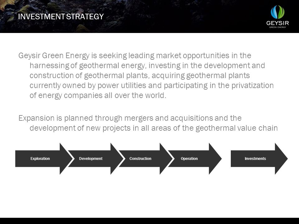 INVESTMENT STRATEGY Geysir Green Energy is seeking leading market opportunities in the harnessing of geothermal energy, investing in the development and construction of geothermal plants, acquiring geothermal plants currently owned by power utilities and participating in the privatization of energy companies all over the world.
