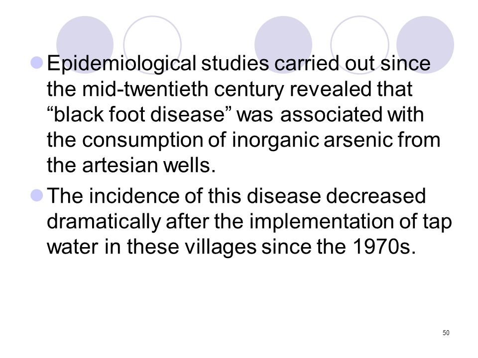50 Epidemiological studies carried out since the mid-twentieth century revealed that black foot disease was associated with the consumption of inorganic arsenic from the artesian wells.