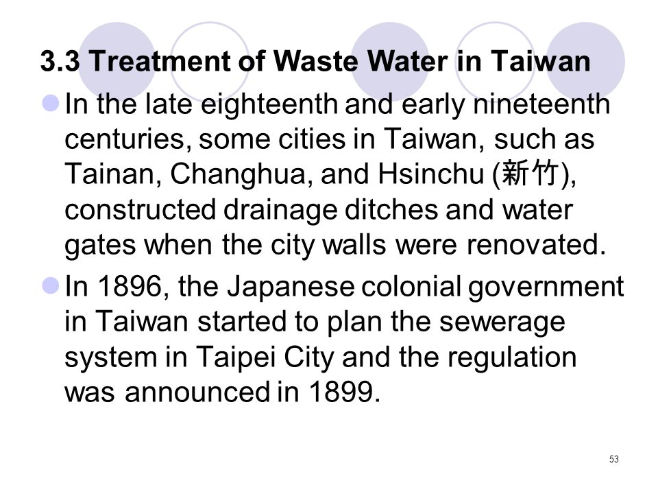 53 3.3 Treatment of Waste Water in Taiwan In the late eighteenth and early nineteenth centuries, some cities in Taiwan, such as Tainan, Changhua, and Hsinchu ( 新竹 ), constructed drainage ditches and water gates when the city walls were renovated.