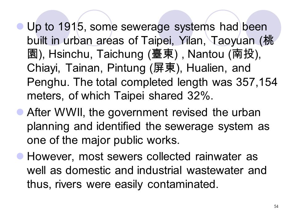 54 Up to 1915, some sewerage systems had been built in urban areas of Taipei, Yilan, Taoyuan ( 桃 園 ), Hsinchu, Taichung ( 臺東 ), Nantou ( 南投 ), Chiayi, Tainan, Pintung ( 屏東 ), Hualien, and Penghu.