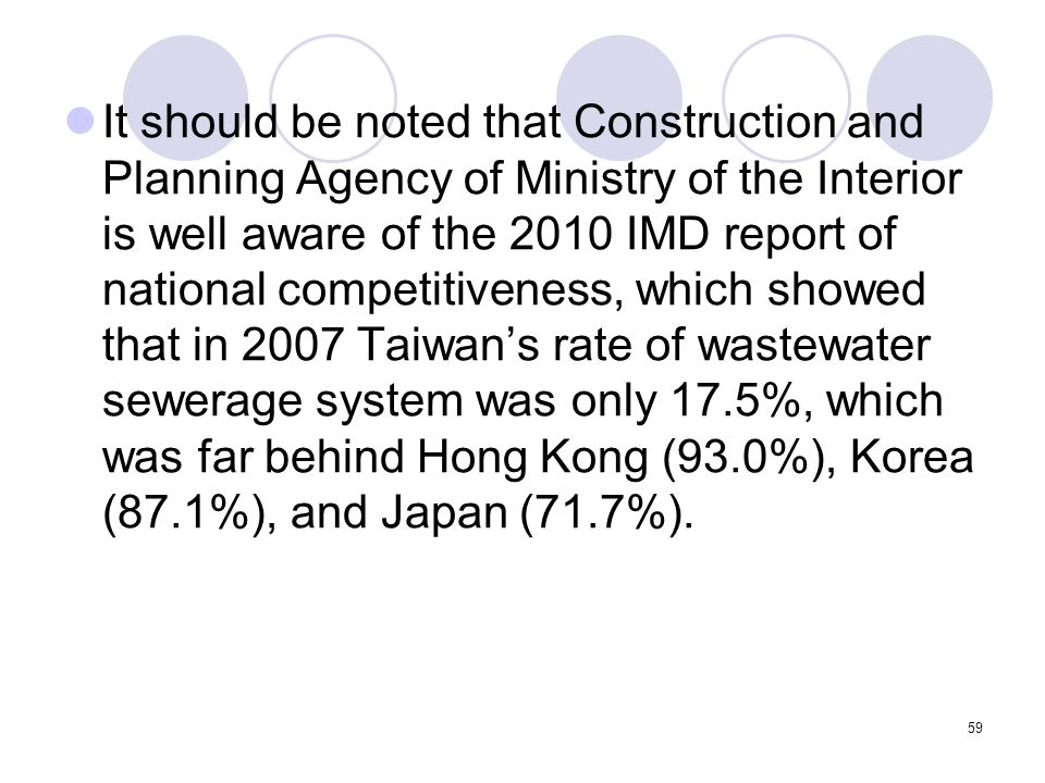 59 It should be noted that Construction and Planning Agency of Ministry of the Interior is well aware of the 2010 IMD report of national competitiveness, which showed that in 2007 Taiwan's rate of wastewater sewerage system was only 17.5%, which was far behind Hong Kong (93.0%), Korea (87.1%), and Japan (71.7%).