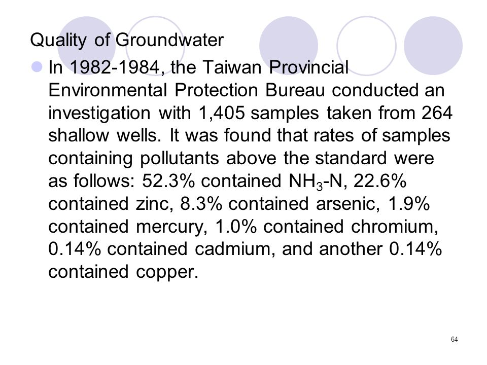 64 Quality of Groundwater In 1982-1984, the Taiwan Provincial Environmental Protection Bureau conducted an investigation with 1,405 samples taken from 264 shallow wells.
