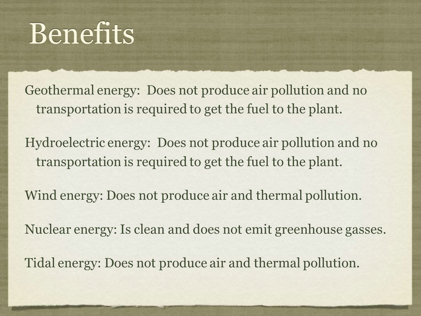 Benefits Geothermal energy: Does not produce air pollution and no transportation is required to get the fuel to the plant.