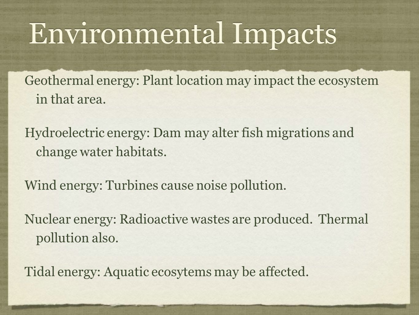 Environmental Impacts Geothermal energy: Plant location may impact the ecosystem in that area.