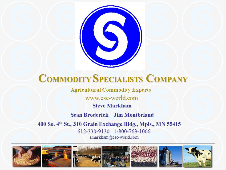 C OMMODITY S PECIALISTS C OMPANY Agricultural Commodity Experts 612-330-9130 1-800-769-1066 www.csc-world.com www.csc-world.com smarkham@csc-world.com Steve Markham Sean Broderick Jim Montbriand 400 So.