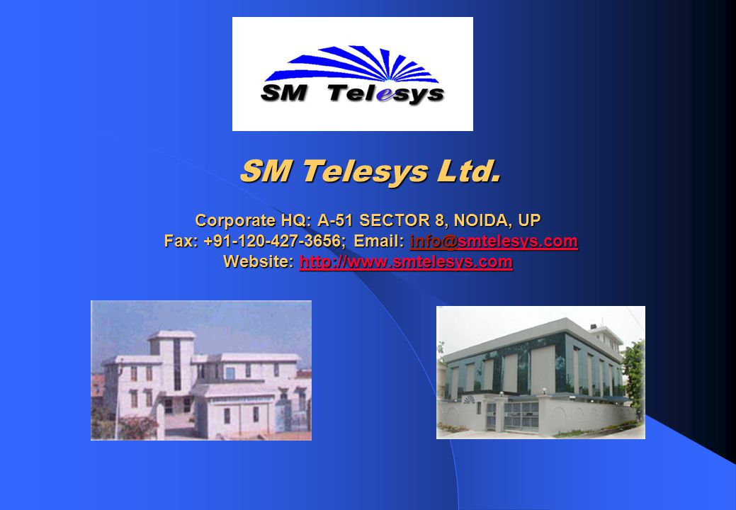 SM Telesys Ltd. Corporate HQ: A-51 SECTOR 8, NOIDA, UP Fax: +91-120-427-3656; Email: info@smtelesys.com Website: http://www.smtelesys.com smtelesys.co