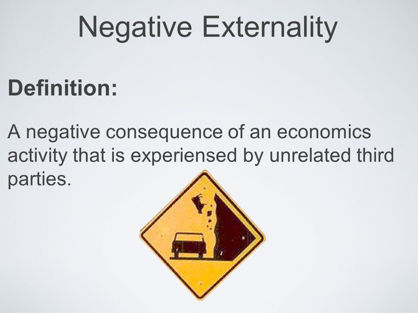 Negative Externality Definition: A negative consequence of an economics activity that is experiensed by unrelated third parties.