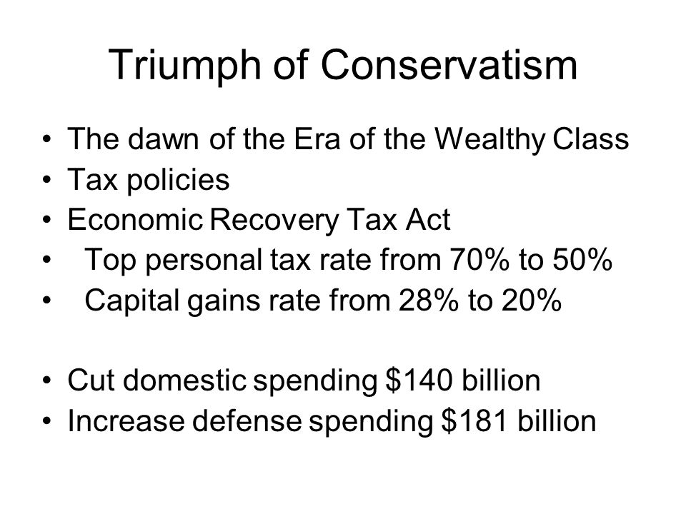 Triumph of Conservatism The dawn of the Era of the Wealthy Class Tax policies Economic Recovery Tax Act Top personal tax rate from 70% to 50% Capital gains rate from 28% to 20% Cut domestic spending $140 billion Increase defense spending $181 billion