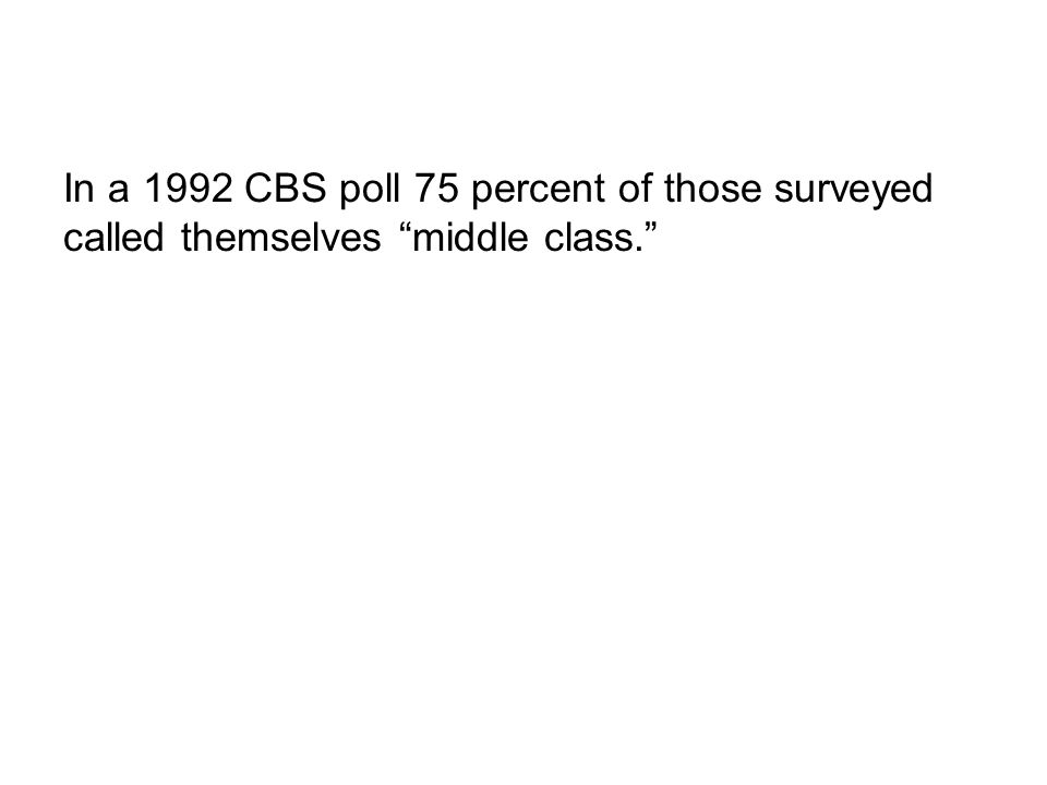 In a 1992 CBS poll 75 percent of those surveyed called themselves middle class.