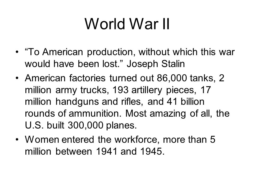World War II To American production, without which this war would have been lost. Joseph Stalin American factories turned out 86,000 tanks, 2 million army trucks, 193 artillery pieces, 17 million handguns and rifles, and 41 billion rounds of ammunition.