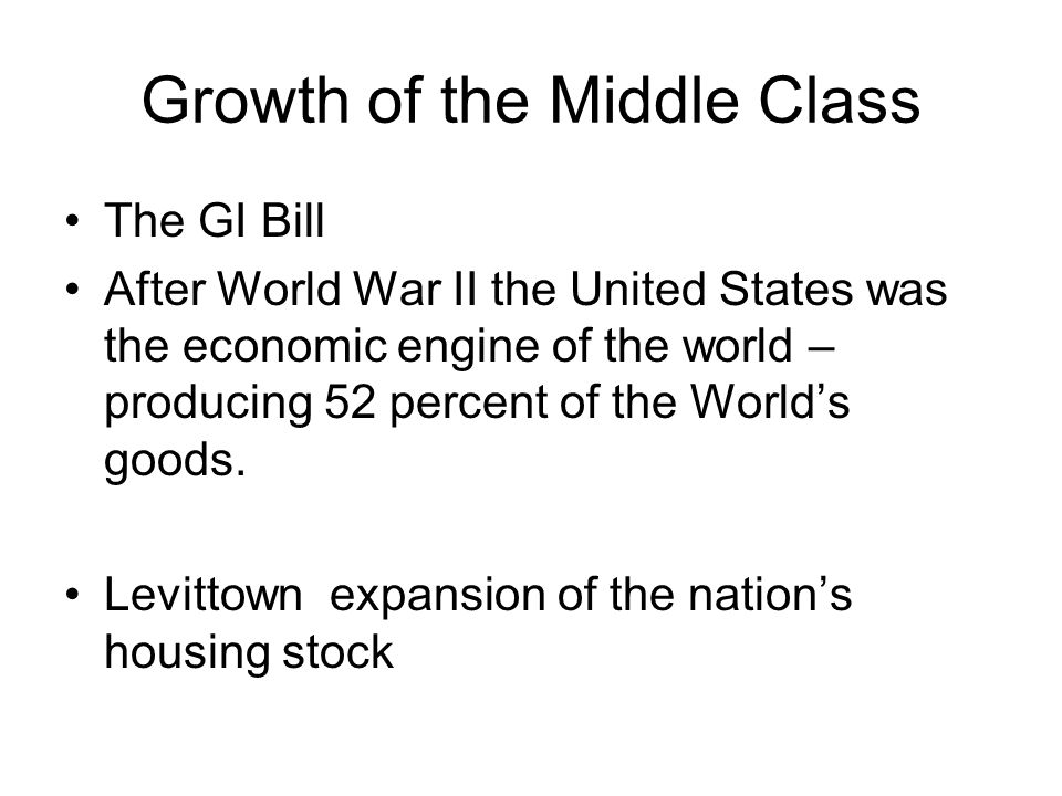 Growth of the Middle Class The GI Bill After World War II the United States was the economic engine of the world – producing 52 percent of the World's goods.