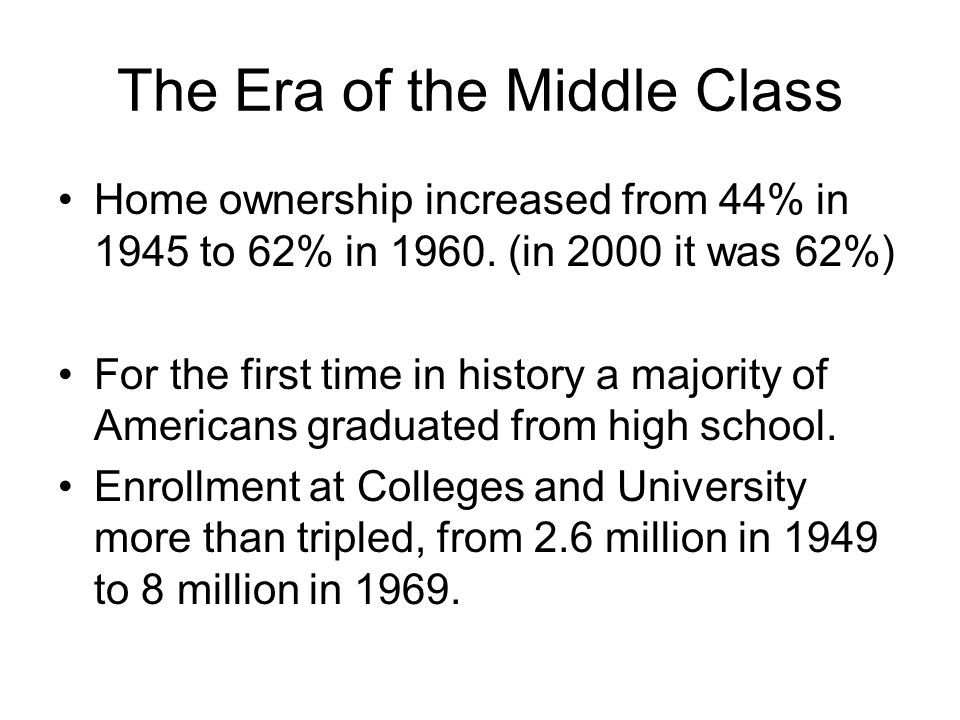 The Era of the Middle Class Home ownership increased from 44% in 1945 to 62% in 1960.