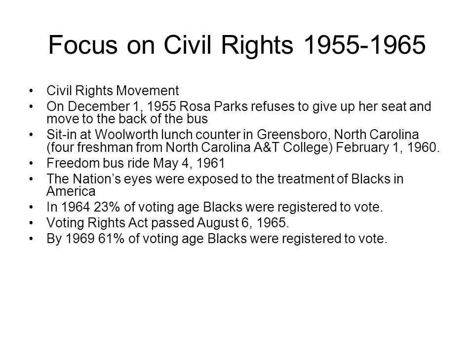 Focus on Civil Rights 1955-1965 Civil Rights Movement On December 1, 1955 Rosa Parks refuses to give up her seat and move to the back of the bus Sit-in at Woolworth lunch counter in Greensboro, North Carolina (four freshman from North Carolina A&T College) February 1, 1960.