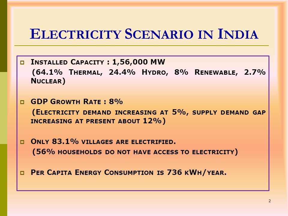 2 E LECTRICITY S CENARIO IN I NDIA  I NSTALLED C APACITY : 1,56,000 MW (64.1% T HERMAL, 24.4% H YDRO, 8% R ENEWABLE, 2.7% N UCLEAR )  GDP G ROWTH R ATE : 8% (E LECTRICITY DEMAND INCREASING AT 5%, SUPPLY DEMAND GAP INCREASING AT PRESENT ABOUT 12%)  O NLY 83.1% VILLAGES ARE ELECTRIFIED.