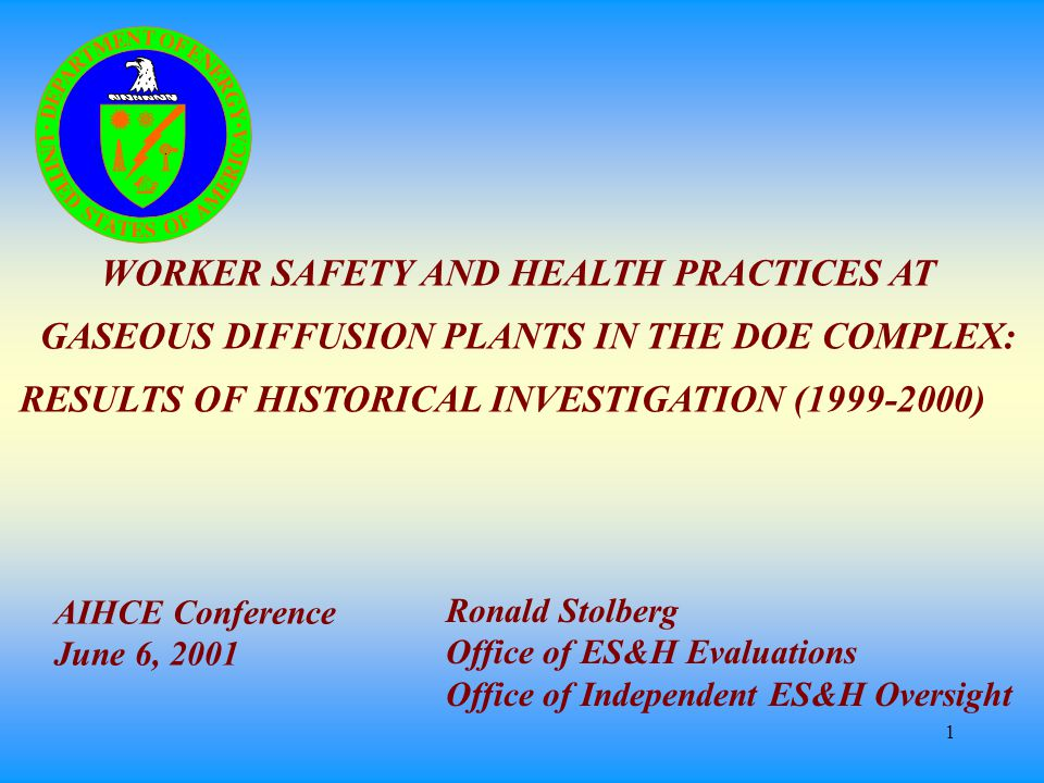 1 WORKER SAFETY AND HEALTH PRACTICES AT GASEOUS DIFFUSION PLANTS IN THE DOE COMPLEX: RESULTS OF HISTORICAL INVESTIGATION (1999-2000) Ronald Stolberg Office of ES&H Evaluations Office of Independent ES&H Oversight AIHCE Conference June 6, 2001