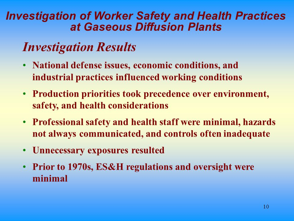 10 Investigation of Worker Safety and Health Practices at Gaseous Diffusion Plants Investigation Results National defense issues, economic conditions, and industrial practices influenced working conditions Production priorities took precedence over environment, safety, and health considerations Professional safety and health staff were minimal, hazards not always communicated, and controls often inadequate Unnecessary exposures resulted Prior to 1970s, ES&H regulations and oversight were minimal