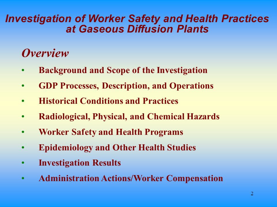 2 Investigation of Worker Safety and Health Practices at Gaseous Diffusion Plants Overview Background and Scope of the Investigation GDP Processes, Description, and Operations Historical Conditions and Practices Radiological, Physical, and Chemical Hazards Worker Safety and Health Programs Epidemiology and Other Health Studies Investigation Results Administration Actions/Worker Compensation