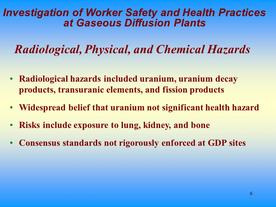 6 Investigation of Worker Safety and Health Practices at Gaseous Diffusion Plants Radiological hazards included uranium, uranium decay products, transuranic elements, and fission products Widespread belief that uranium not significant health hazard Risks include exposure to lung, kidney, and bone Consensus standards not rigorously enforced at GDP sites Radiological, Physical, and Chemical Hazards