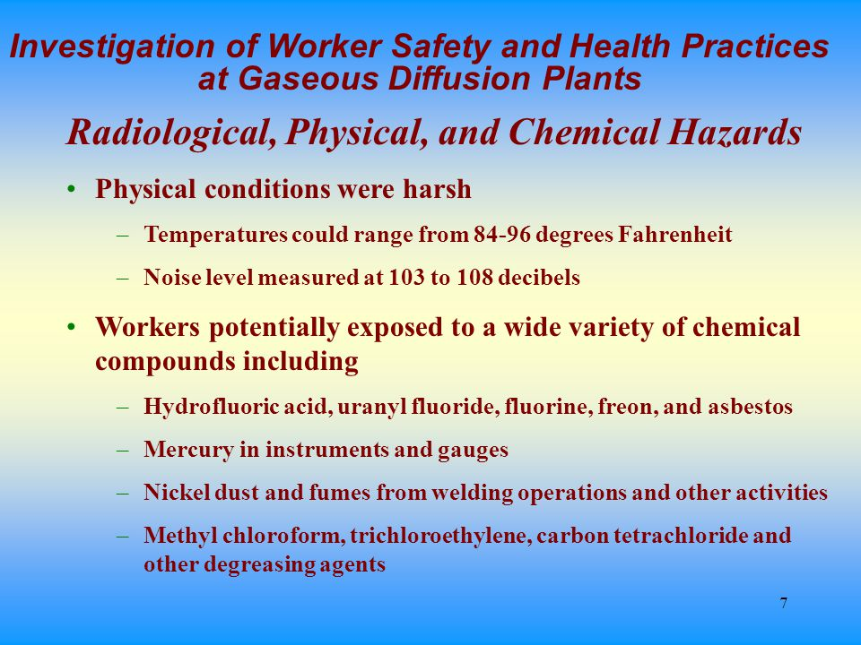 7 Investigation of Worker Safety and Health Practices at Gaseous Diffusion Plants Radiological, Physical, and Chemical Hazards Physical conditions were harsh –Temperatures could range from 84-96 degrees Fahrenheit –Noise level measured at 103 to 108 decibels Workers potentially exposed to a wide variety of chemical compounds including –Hydrofluoric acid, uranyl fluoride, fluorine, freon, and asbestos –Mercury in instruments and gauges –Nickel dust and fumes from welding operations and other activities –Methyl chloroform, trichloroethylene, carbon tetrachloride and other degreasing agents