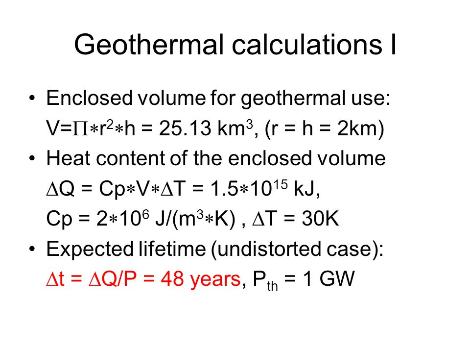 Geothermal calculations I Enclosed volume for geothermal use: V=  r 2  h = 25.13 km 3, (r = h = 2km) Heat content of the enclosed volume  Q = Cp  V  T = 1.5  10 15 kJ, Cp = 2  10 6 J/(m 3  K),  T = 30K Expected lifetime (undistorted case):  t =  Q/P = 48 years, P th = 1 GW