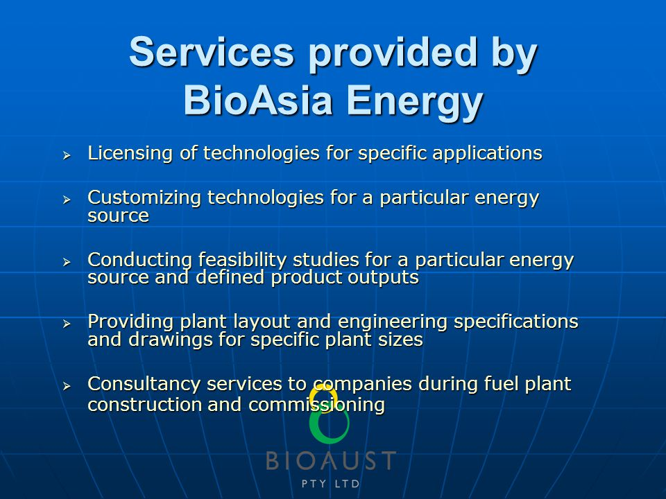 Services provided by BioAsia Energy  Licensing of technologies for specific applications  Customizing technologies for a particular energy source  Conducting feasibility studies for a particular energy source and defined product outputs  Providing plant layout and engineering specifications and drawings for specific plant sizes  Consultancy services to companies during fuel plant construction and commissioning