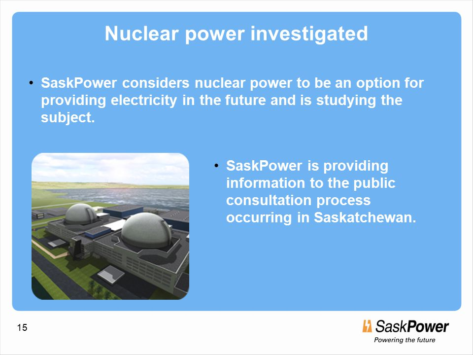 15 Nuclear power investigated SaskPower considers nuclear power to be an option for providing electricity in the future and is studying the subject.