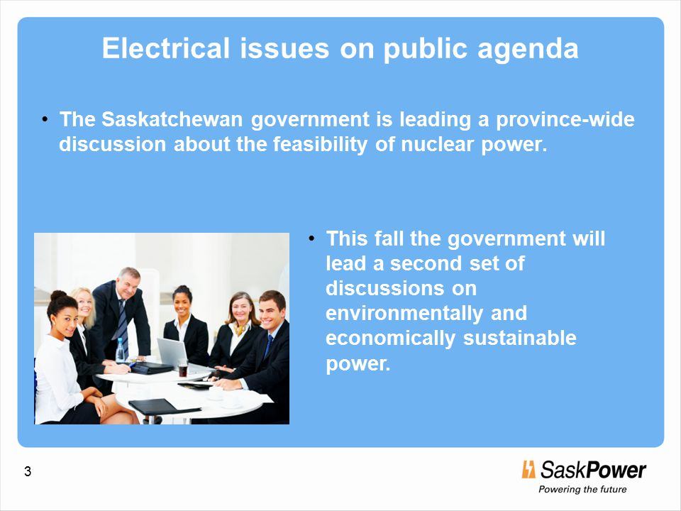 3 Electrical issues on public agenda The Saskatchewan government is leading a province-wide discussion about the feasibility of nuclear power.