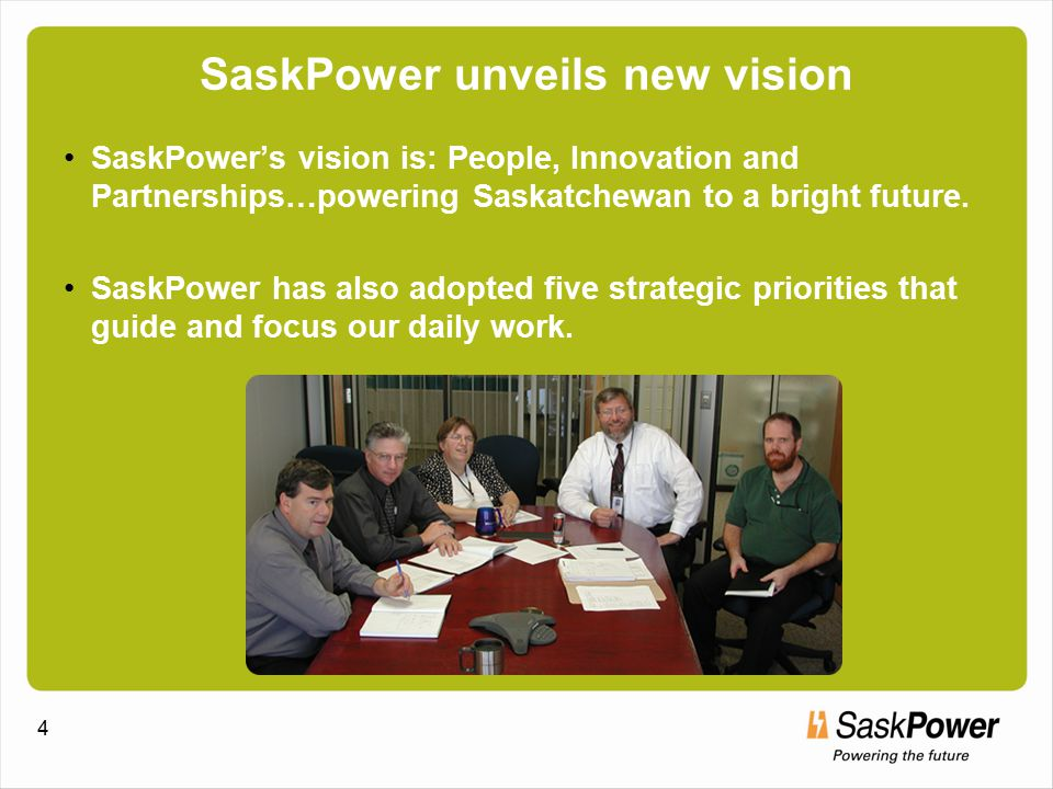 4 SaskPower unveils new vision SaskPower's vision is: People, Innovation and Partnerships…powering Saskatchewan to a bright future.