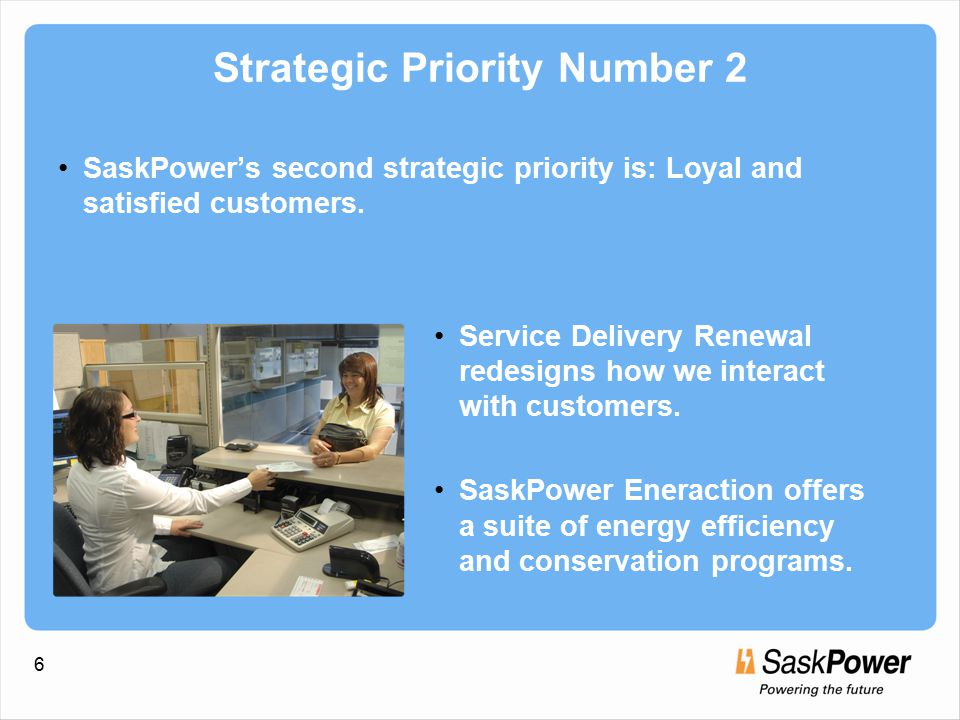 6 Strategic Priority Number 2 SaskPower's second strategic priority is: Loyal and satisfied customers.
