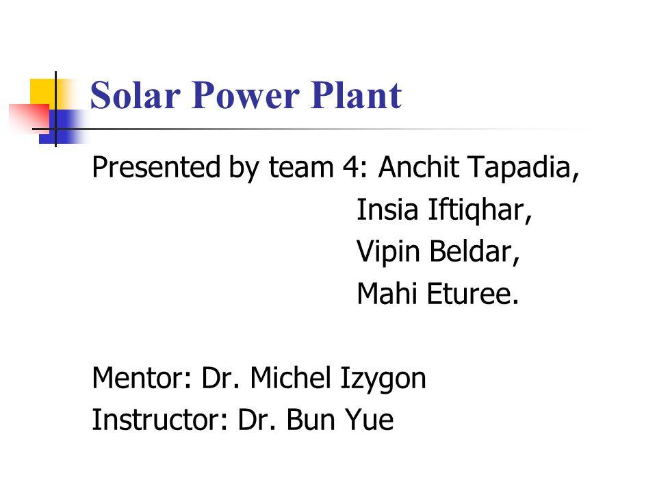 Solar Power Plant Presented by team 4: Anchit Tapadia, Insia Iftiqhar, Vipin Beldar, Mahi Eturee.
