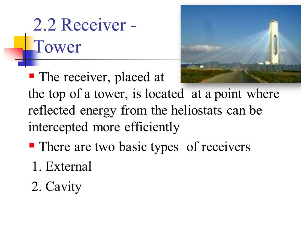 2.2 Receiver - Tower  The receiver, placed at the top of a tower, is located at a point where reflected energy from the heliostats can be intercepted more efficiently  There are two basic types of receivers 1.