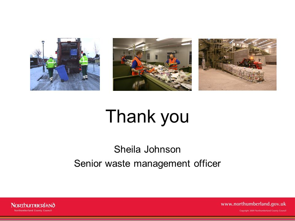 www.northumberland.gov.uk Copyright 2009 Northumberland County Council Thank you Sheila Johnson Senior waste management officer