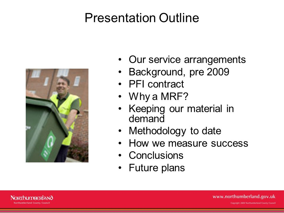 www.northumberland.gov.uk Copyright 2009 Northumberland County Council Presentation Outline Our service arrangements Background, pre 2009 PFI contract Why a MRF.