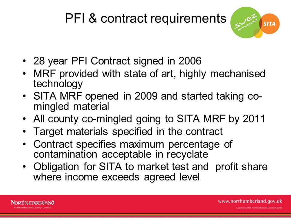 www.northumberland.gov.uk Copyright 2009 Northumberland County Council PFI & contract requirements 28 year PFI Contract signed in 2006 MRF provided with state of art, highly mechanised technology SITA MRF opened in 2009 and started taking co- mingled material All county co-mingled going to SITA MRF by 2011 Target materials specified in the contract Contract specifies maximum percentage of contamination acceptable in recyclate Obligation for SITA to market test and profit share where income exceeds agreed level