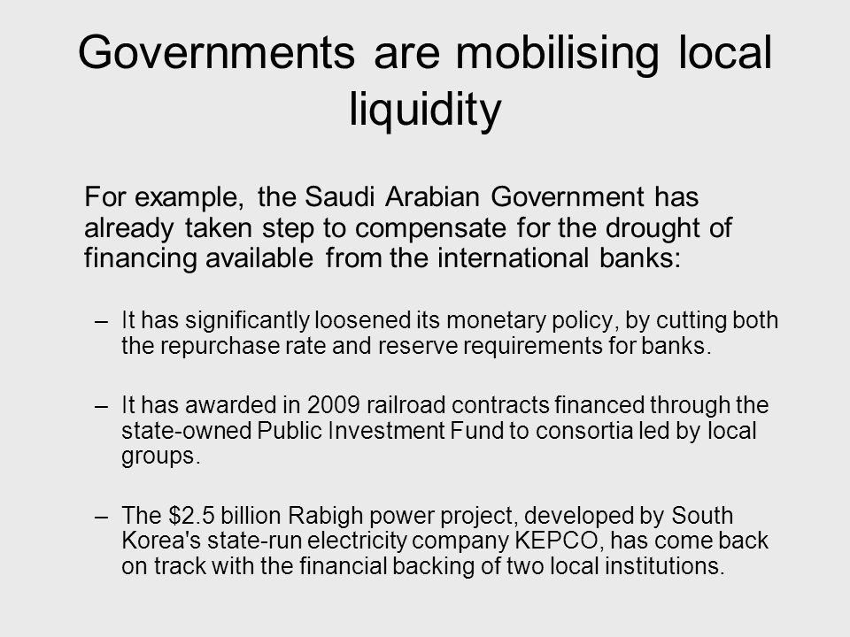 Governments are mobilising local liquidity For example, the Saudi Arabian Government has already taken step to compensate for the drought of financing available from the international banks: –It has significantly loosened its monetary policy, by cutting both the repurchase rate and reserve requirements for banks.