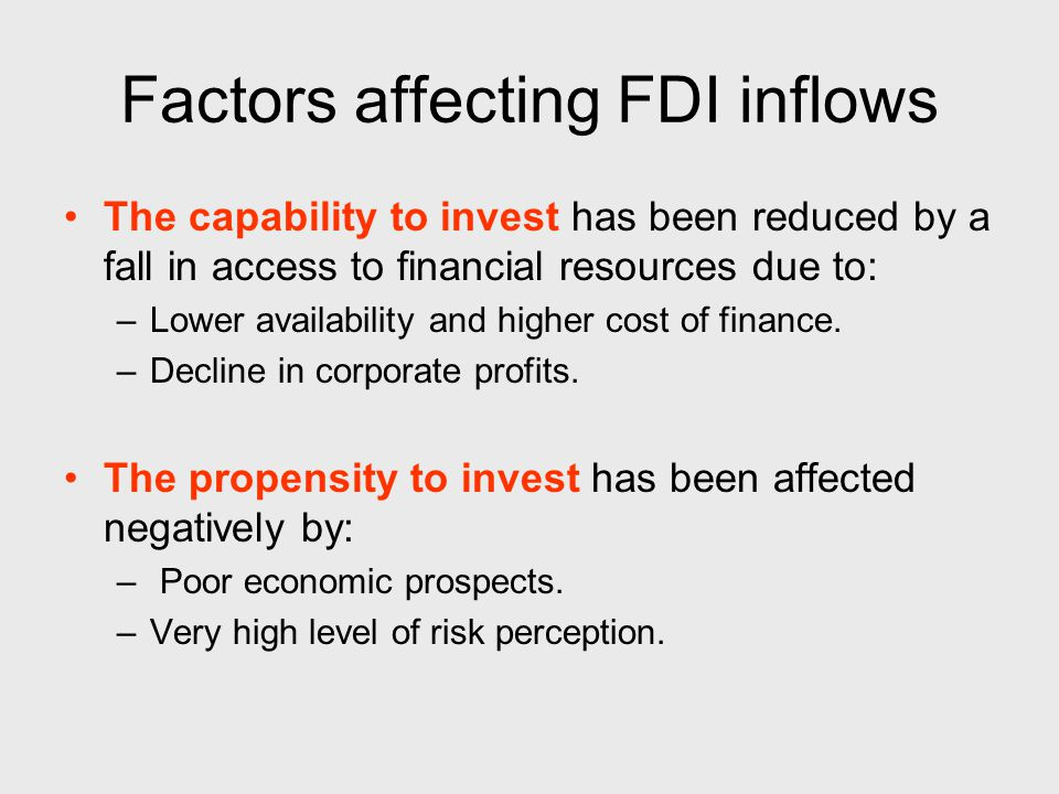 Factors affecting FDI inflows The capability to invest has been reduced by a fall in access to financial resources due to: –Lower availability and higher cost of finance.