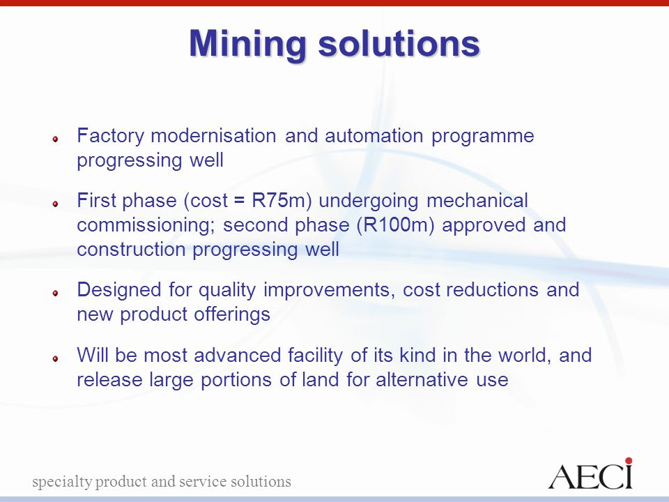 specialty product and service solutions Mining solutions Factory modernisation and automation programme progressing well First phase (cost = R75m) und