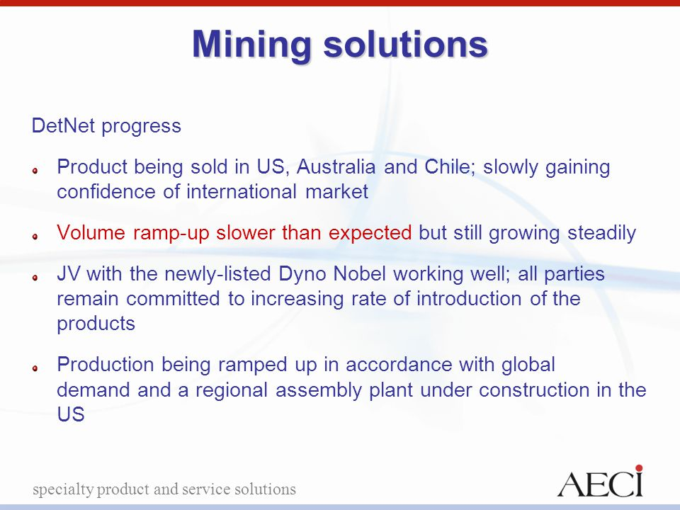 specialty product and service solutions Mining solutions DetNet progress Product being sold in US, Australia and Chile; slowly gaining confidence of i