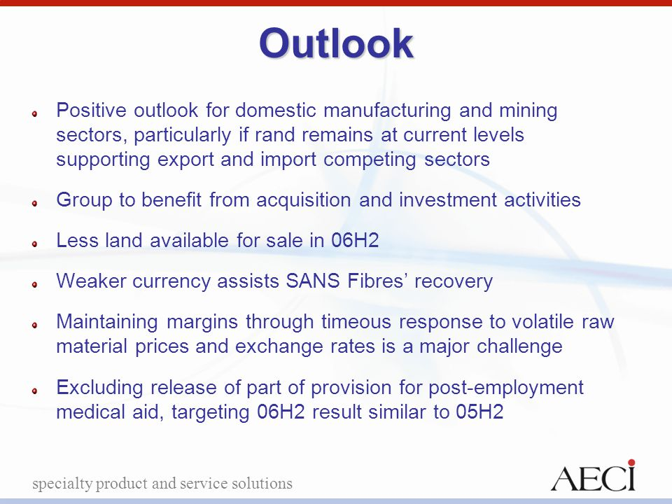 specialty product and service solutionsOutlook Positive outlook for domestic manufacturing and mining sectors, particularly if rand remains at current