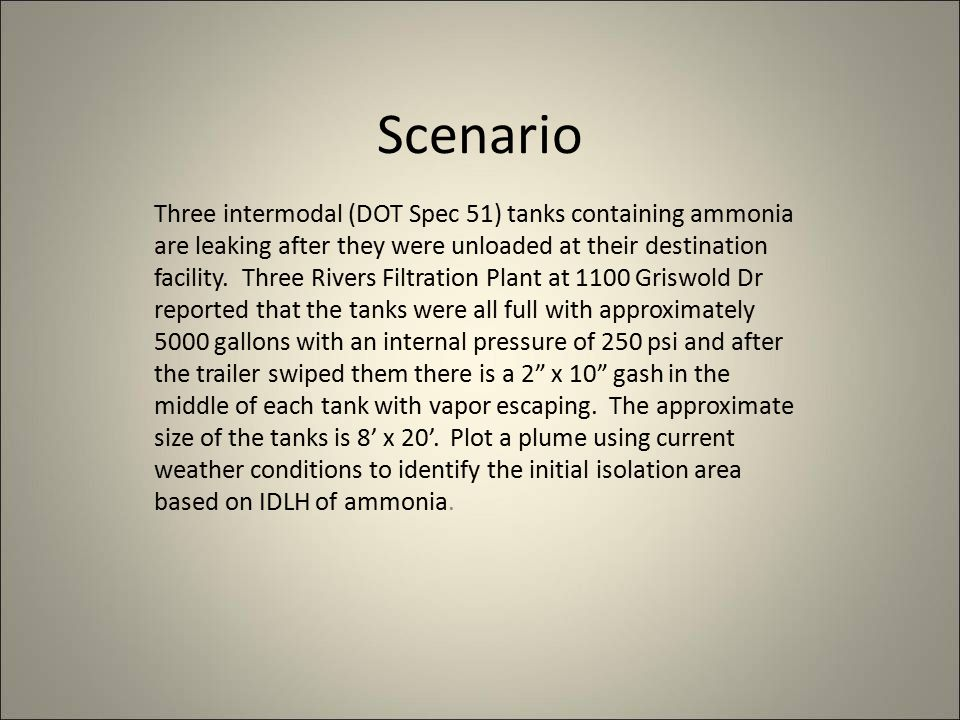 Scenario Three intermodal (DOT Spec 51) tanks containing ammonia are leaking after they were unloaded at their destination facility.