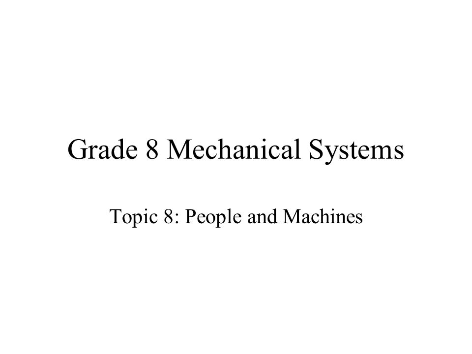 Grade 8 Mechanical Systems Topic 8: People and Machines