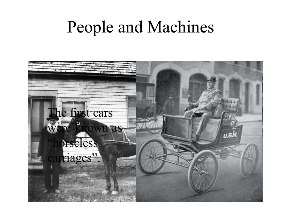 People and Machines The first cars were known as horseless carriages .