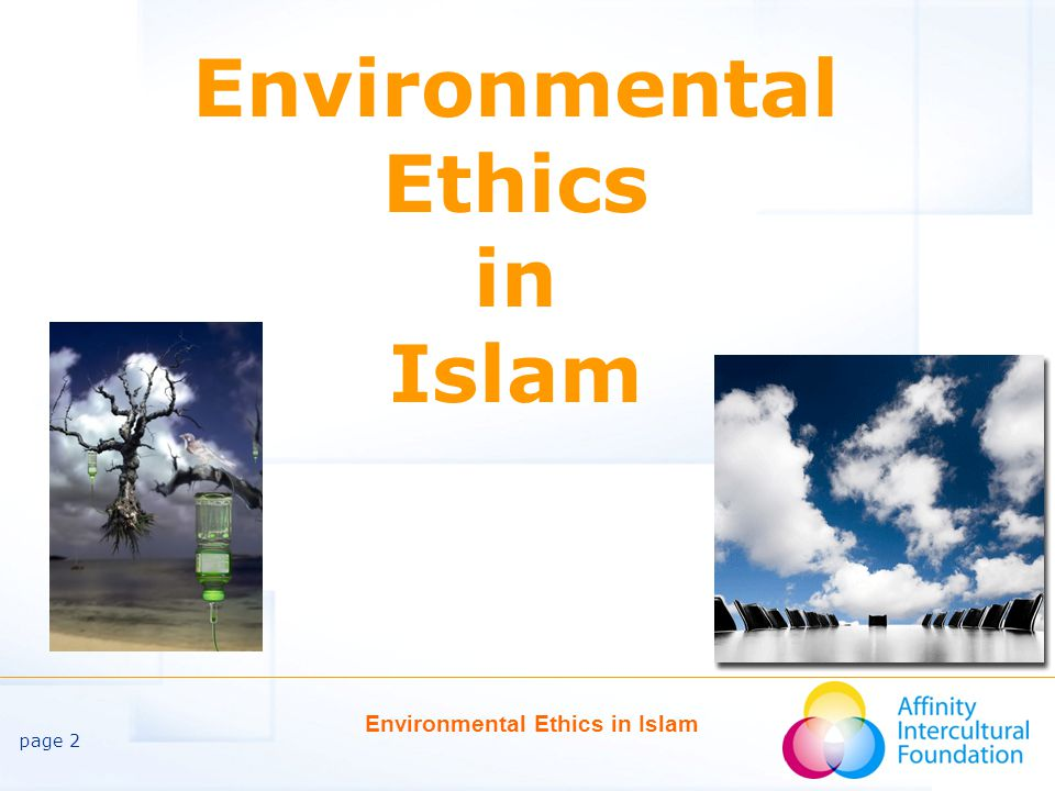 page 3 Environmental Ethics in Islam Attention to the Environment Modern attention to the environment and its protection has been on the agenda for less than a century.