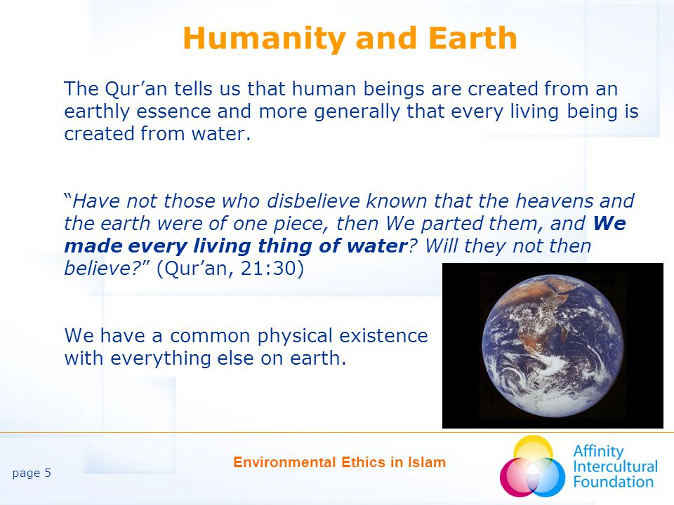 page 5 Environmental Ethics in Islam Humanity and Earth The Qur'an tells us that human beings are created from an earthly essence and more generally that every living being is created from water.