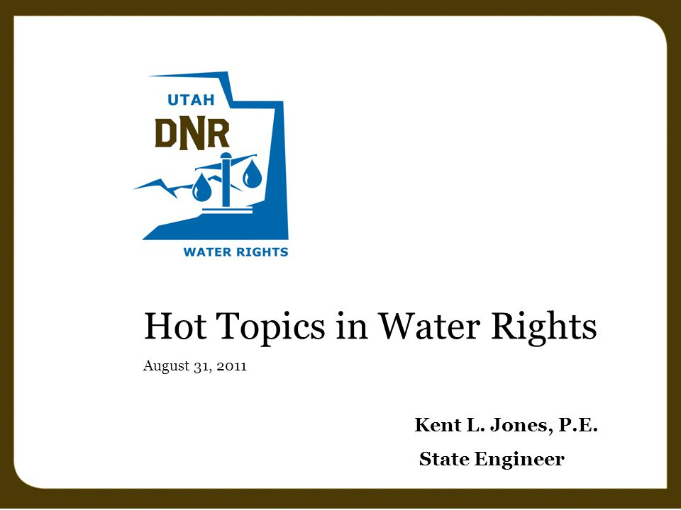 Hot Topics in Water Rights August 31, 2011 Kent L. Jones, P.E. State Engineer