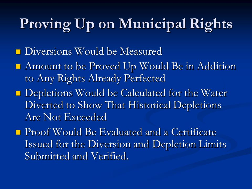 Proving Up on Municipal Rights Diversions Would be Measured Diversions Would be Measured Amount to be Proved Up Would Be in Addition to Any Rights Already Perfected Amount to be Proved Up Would Be in Addition to Any Rights Already Perfected Depletions Would be Calculated for the Water Diverted to Show That Historical Depletions Are Not Exceeded Depletions Would be Calculated for the Water Diverted to Show That Historical Depletions Are Not Exceeded Proof Would Be Evaluated and a Certificate Issued for the Diversion and Depletion Limits Submitted and Verified.