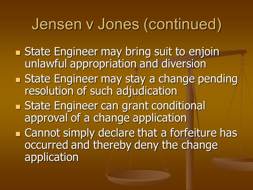Jensen v Jones (continued) State Engineer may bring suit to enjoin unlawful appropriation and diversion State Engineer may bring suit to enjoin unlawful appropriation and diversion State Engineer may stay a change pending resolution of such adjudication State Engineer may stay a change pending resolution of such adjudication State Engineer can grant conditional approval of a change application State Engineer can grant conditional approval of a change application Cannot simply declare that a forfeiture has occurred and thereby deny the change application Cannot simply declare that a forfeiture has occurred and thereby deny the change application