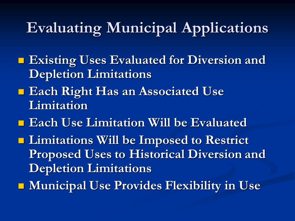 Evaluating Municipal Applications Existing Uses Evaluated for Diversion and Depletion Limitations Existing Uses Evaluated for Diversion and Depletion Limitations Each Right Has an Associated Use Limitation Each Right Has an Associated Use Limitation Each Use Limitation Will be Evaluated Each Use Limitation Will be Evaluated Limitations Will be Imposed to Restrict Proposed Uses to Historical Diversion and Depletion Limitations Limitations Will be Imposed to Restrict Proposed Uses to Historical Diversion and Depletion Limitations Municipal Use Provides Flexibility in Use Municipal Use Provides Flexibility in Use