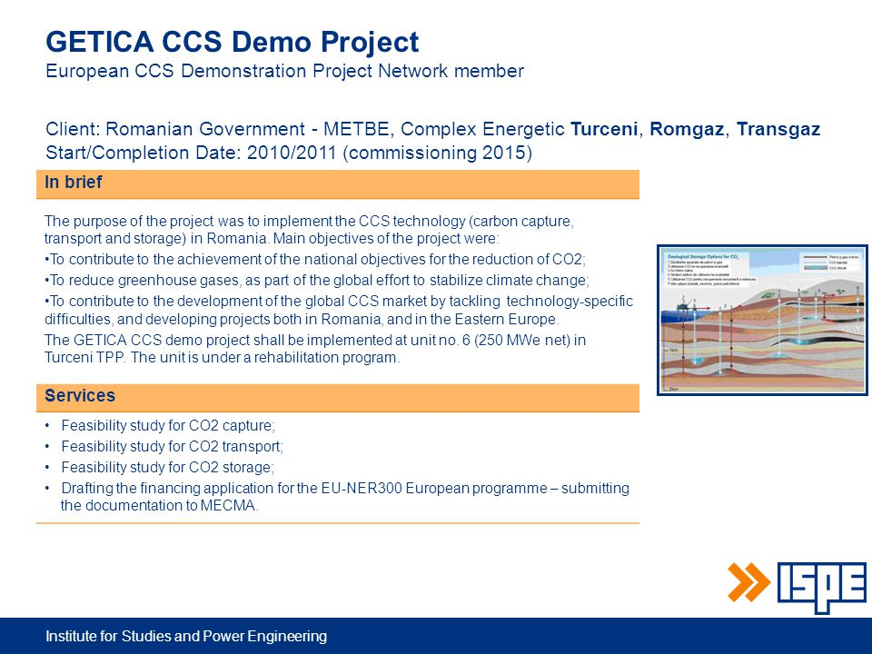 Institute for Studies and Power Engineering GETICA CCS Demo Project European CCS Demonstration Project Network member Client: Romanian Government - METBE, Complex Energetic Turceni, Romgaz, Transgaz Start/Completion Date: 2010/2011 (commissioning 2015) In brief The purpose of the project was to implement the CCS technology (carbon capture, transport and storage) in Romania.