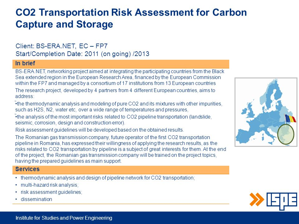 Institute for Studies and Power Engineering CO2 Transportation Risk Assessment for Carbon Capture and Storage Client: BS-ERA.NET, EC – FP7 Start/Completion Date: 2011 (on going) /2013 In brief BS-ERA.NET, networking project aimed at integrating the participating countries from the Black Sea extended region in the European Research Area, financed by the European Commission within the FP7 and managed by a consortium of 17 institutions from 13 European countries The research project, developed by 4 partners from 4 different European countries, aims to address: the thermodynamic analysis and modeling of pure CO2 and its mixtures with other impurities, such as H2S, N2, water etc, over a wide range of temperatures and pressures, the analysis of the most important risks related to CO2 pipeline transportation (landslide, seismic, corrosion, design and construction error).